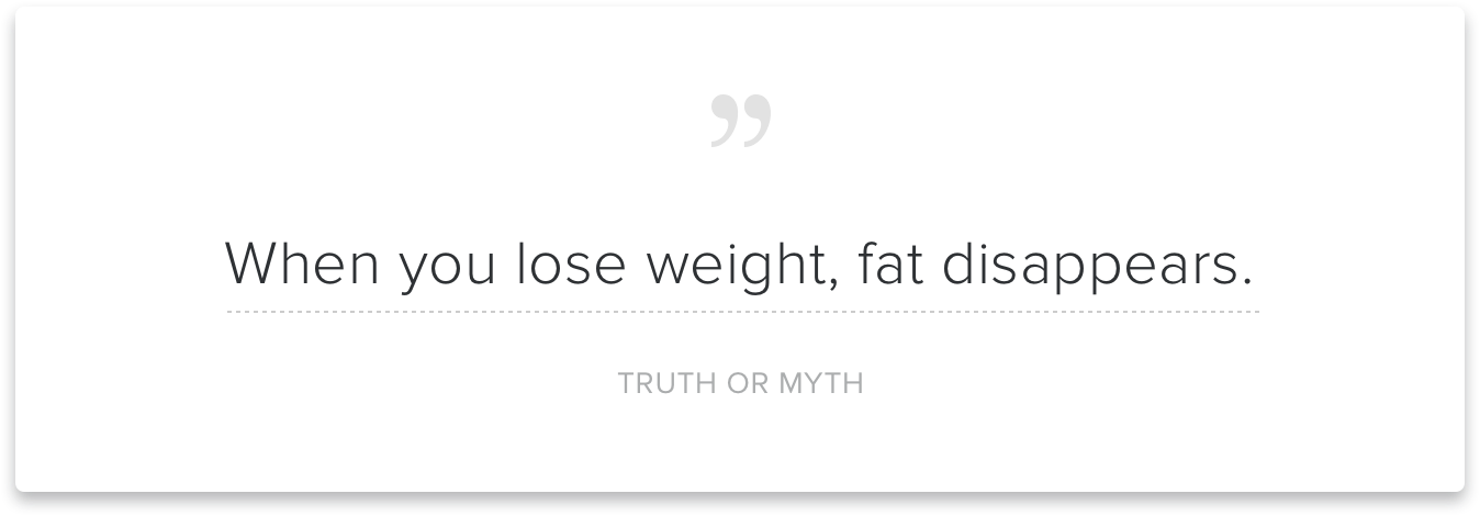 """When you lose weight, fat disappears."""